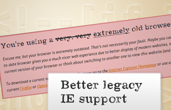 Users of old IEs still get a big warning that their browser is outdated, but the overall visual experience has improved a little in those browsers.